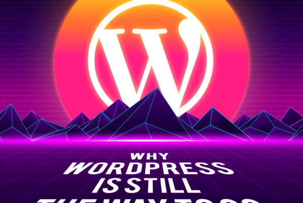 Why WordPress Is Still The Way To Go